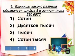 6. Единицы какого разряда обозначает цифра 8 в записи числа 280 057? 1) Сотен 2)