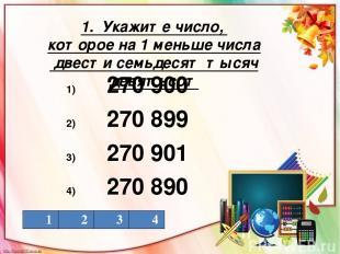 1. Укажите число, которое на 1 меньше числа двести семьдесят тысяч девятьсот 270