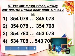 5. Укажите ряд числа, между которыми можно поставить знак « >» 1) 354 078 … 345