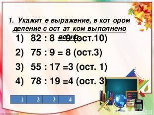 1. Укажите выражение, в котором деление с остатком выполнено верно. 1) 82 : 8 =
