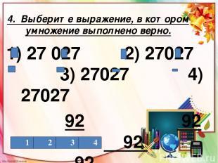 4. Выберите выражение, в котором умножение выполнено верно. 1) 27027 2) 27027 3