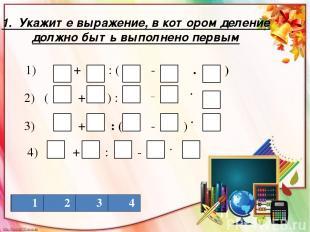 1. Укажите выражение, в котором деление должно быть выполнено первым 1 2 3 4