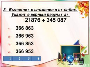 3. Выполните сложение в столбик. Укажите верный результат 21876 + 345 087 366 86
