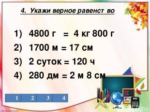 4. Укажи верное равенство 1) 4800 г = 4 кг 800 г 2) 1700 м = 17 см 3) 2 суток =