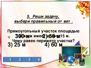 5. Реши задачу, выбери правильный ответ. Прямоугольный участок площадью 150 кв.м