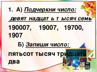 1. А) Подчеркни число: девятнадцать тысяч семь 190007, 19007, 19700, 1907 Б) Зап
