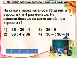 8. Выбери верную запись решения задачи На катке в парке каталось 36 детей, а взр