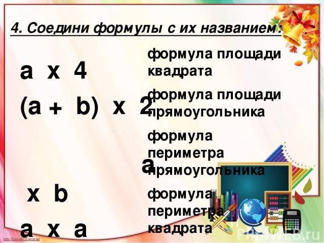 4. Соедини формулы с их названием: а х 4 (а + b) х 2 а х b а х a формула площади квадрата формула площади прямоугольника формула периметра прямоугольника формула периметра квадрата