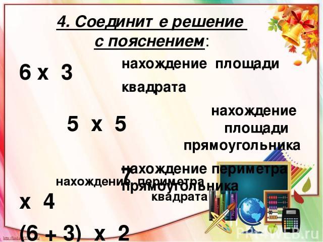 4. Соедините решение с пояснением: 6 х 3 5 х 5 7 х 4 (6 + 3) х 2 нахождение площади квадрата нахождение площади прямоугольника нахождение периметра прямоугольника нахождение периметра квадрата
