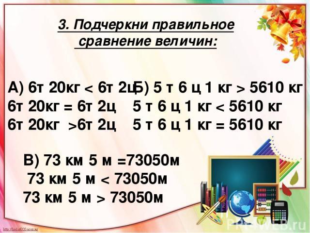 3. Подчеркни правильное сравнение величин: А) 6т 20кг < 6т 2ц 6т 20кг = 6т 2ц 6т 20кг >6т 2ц В) 73 км 5 м =73050м 73 км 5 м < 73050м 73 км 5 м > 73050м Б) 5 т 6 ц 1 кг > 5610 кг 5 т 6 ц 1 кг < 5610 кг 5 т 6 ц 1 кг = 5610 кг