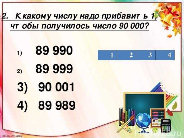 2. К какому числу надо прибавить 1, чтобы получилось число 90 000? 89 990 89 999 3) 90 001 4) 89 989 1 2 3 4