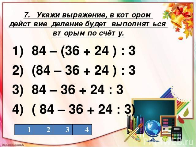 7. Укажи выражение, в котором действие деление будет выполняться вторым по счёту. 1) 84 – (36 + 24 ) : 3 2) (84 – 36 + 24 ) : 3 3) 84 – 36 + 24 : 3 4) ( 84 – 36 + 24 : 3) 1 2 3 4