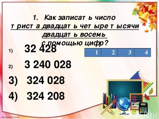 1. Как записать число триста двадцать четыре тысячи двадцать восемь с помощью цифр? 32 428 3 240 028 3) 324 028 4) 324 208 1 2 3 4
