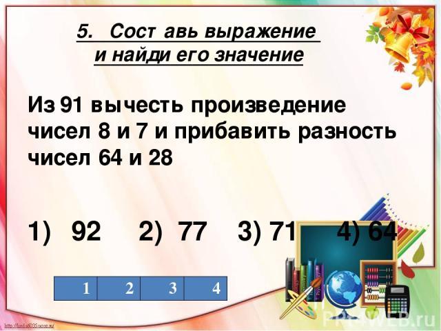 5. Составь выражение и найди его значение Из 91 вычесть произведение чисел 8 и 7 и прибавить разность чисел 64 и 28 1) 92 2) 77 3) 71 4) 64 1 2 3 4