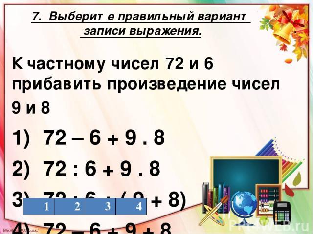 7. Выберите правильный вариант записи выражения. К частному чисел 72 и 6 прибавить произведение чисел 9 и 8 1) 72 – 6 + 9 . 8 2) 72 : 6 + 9 . 8 3) 72 : 6 + ( 9 + 8) 4) 72 – 6 + 9 + 8 1 2 3 4
