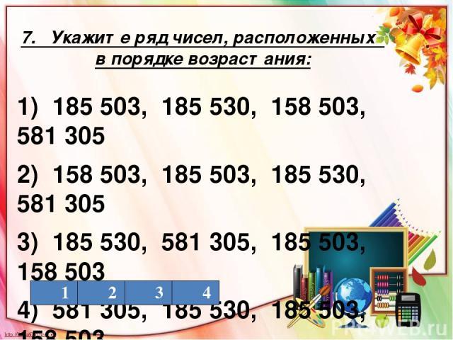 7. Укажите ряд чисел, расположенных в порядке возрастания: 1) 185 503, 185 530, 158 503, 581 305 2) 158 503, 185 503, 185 530, 581 305 3) 185 530, 581 305, 185 503, 158 503 4) 581 305, 185 530, 185 503, 158 503 1 2 3 4