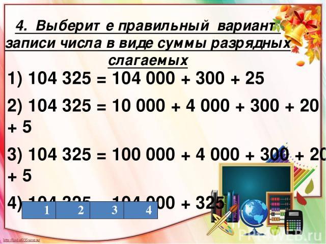 4. Выберите правильный вариант записи числа в виде суммы разрядных слагаемых 1) 104 325 = 104 000 + 300 + 25 2) 104 325 = 10 000 + 4 000 + 300 + 20 + 5 3) 104 325 = 100 000 + 4 000 + 300 + 20 + 5 4) 104 325 = 104 000 + 325 1 2 3 4