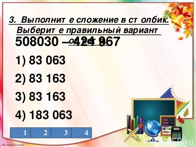 3. Выполните сложение в столбик. Выберите правильный вариант ответа. 508030 – 424 967 1) 83 063 2) 83 163 3) 83 163 4) 183 063 1 2 3 4