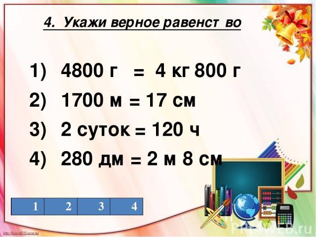 4. Укажи верное равенство 1) 4800 г = 4 кг 800 г 2) 1700 м = 17 см 3) 2 суток = 120 ч 4) 280 дм = 2 м 8 см 1 2 3 4