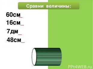 Сравни величины: 60см=6 дм 16см < 3дм 7дм< 72см 48см > 4дм