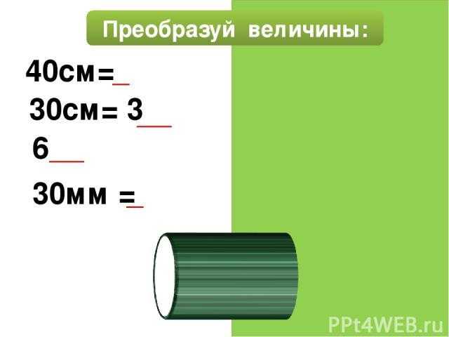Преобразуй величины: 40см= 4 дм 30см= 3 дм 6дм= 60 см 30мм =3 см