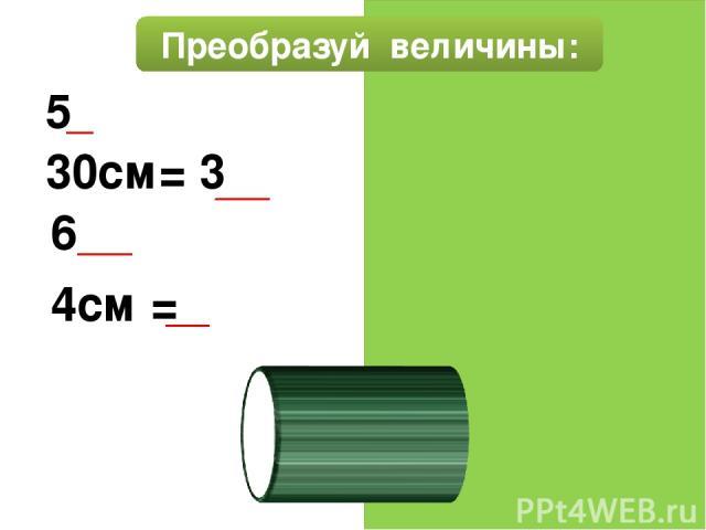 Преобразуй величины: 50см= 5 дм 30см= 3 дм 6дм= 60 см 4см =40мм