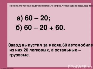 Прочитайте условие задачи и поставьте вопрос, чтобы задача решалась так: а) 60 –