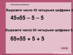 Логическая разминка: Выразите число 45 четырьмя цифрами 5. Выразите число 65 чет