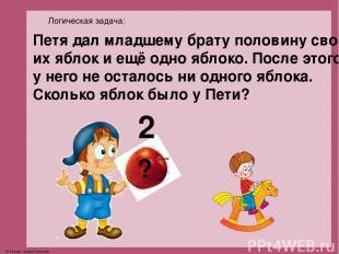 Логическая задача: ? 2 Петя дал младшему брату половину сво- их яблок и ещё одно