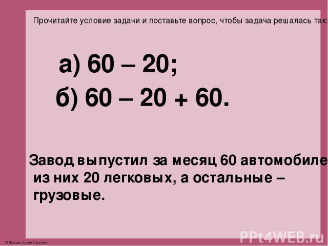 Прочитайте условие задачи и поставьте вопрос, чтобы задача решалась так: а) 60 – 20; б) 60 – 20 + 60. Завод выпустил за месяц 60 автомобилей, из них 20 легковых, а остальные – грузовые. © Фокина Лидия Петровна