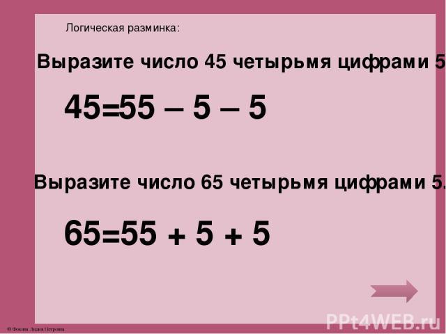 Логическая разминка: Выразите число 45 четырьмя цифрами 5. Выразите число 65 четырьмя цифрами 5. 45= 65= 55 – 5 – 5 55 + 5 + 5 © Фокина Лидия Петровна