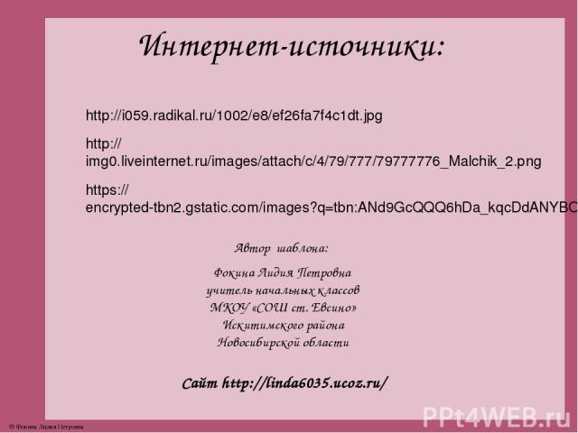 Интернет-источники: http://i059.radikal.ru/1002/e8/ef26fa7f4c1dt.jpg http://img0.liveinternet.ru/images/attach/c/4/79/777/79777776_Malchik_2.png https://encrypted-tbn2.gstatic.com/images?q=tbn:ANd9GcQQQ6hDa_kqcDdANYBOW5OStFRpF5GlZ-oTyrlU88tf7KJV4SKW…
