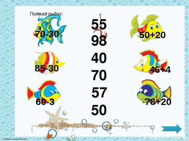 50 57 70 40 98 55 Поймай рыбку: 70-30 85-30 60-3 50+20 46+4 78+20 © Фокина Лидия Петровна