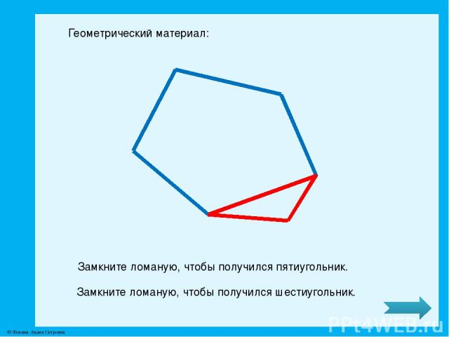 Геометрический материал: Замкните ломаную, чтобы получился пятиугольник. Замкните ломаную, чтобы получился шестиугольник. © Фокина Лидия Петровна