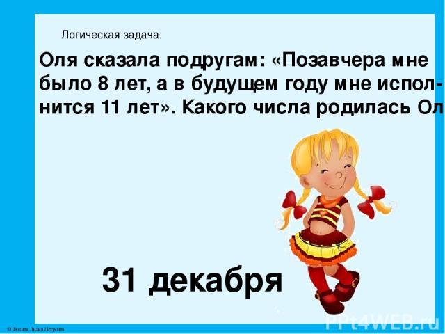 Логическая задача: Оля сказала подругам: «Позавчера мне было 8 лет, а в будущем году мне испол- нится 11 лет». Какого числа родилась Оля? 31 декабря © Фокина Лидия Петровна