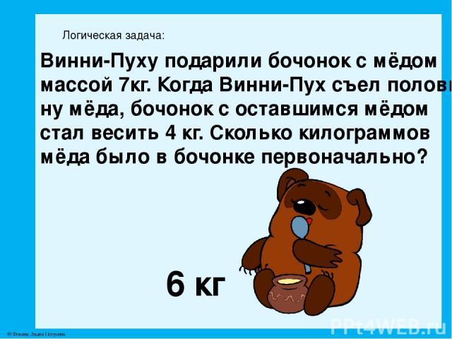 Логическая задача: Винни-Пуху подарили бочонок с мёдом массой 7кг. Когда Винни-Пух съел полови- ну мёда, бочонок с оставшимся мёдом стал весить 4 кг. Сколько килограммов мёда было в бочонке первоначально? 6 кг © Фокина Лидия Петровна