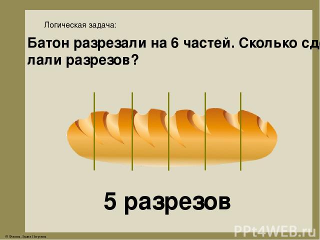 Логическая задача: Батон разрезали на 6 частей. Сколько сде- лали разрезов? 5 разрезов © Фокина Лидия Петровна