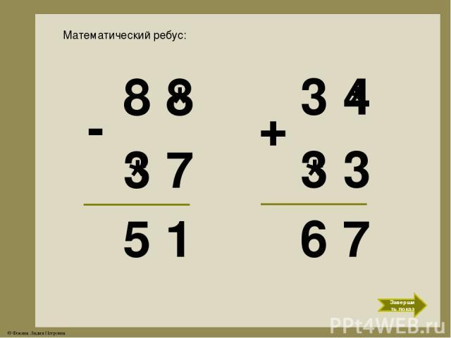 3 * 4 * Математический ребус: 8 8 3 7 5 1 - * * 3 3 6 7 + Завершить показ © Фокина Лидия Петровна