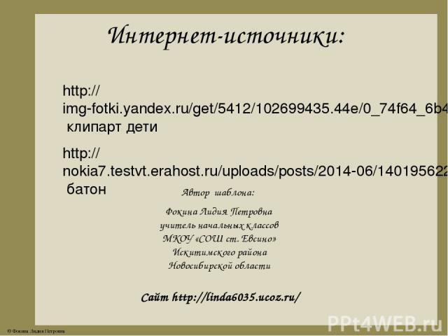 Интернет-источники: http://img-fotki.yandex.ru/get/5412/102699435.44e/0_74f64_6b46bee8_XL.jpg клипарт дети http://nokia7.testvt.erahost.ru/uploads/posts/2014-06/1401956229_baton-na-prozrachnom-fone.png батон Автор шаблона: Фокина Лидия Петровна учит…