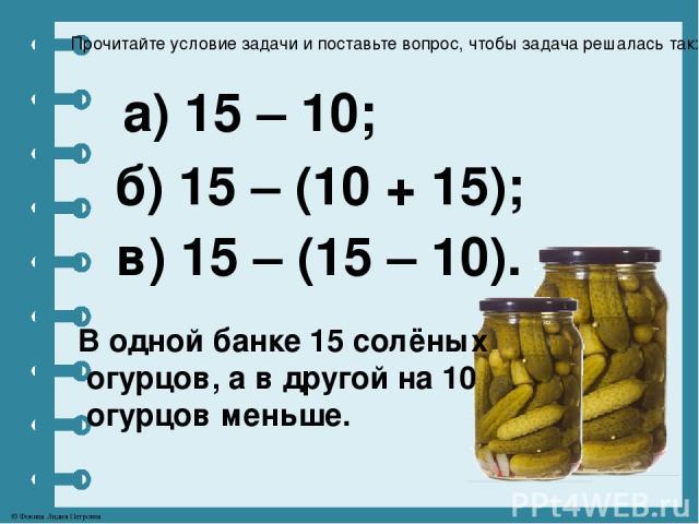 Прочитайте условие задачи и поставьте вопрос, чтобы задача решалась так: а) 15 – 10; б) 15 – (10 + 15); В одной банке 15 солёных огурцов, а в другой на 10 огурцов меньше. в) 15 – (15 – 10). © Фокина Лидия Петровна