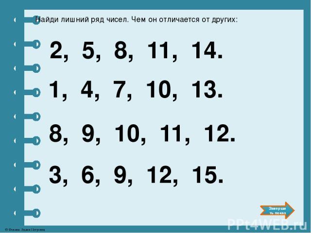 Найди лишний ряд чисел. Чем он отличается от других: 2, 5, 8, 11, 14. 1, 4, 7, 10, 13. 8, 9, 10, 11, 12. 3, 6, 9, 12, 15. Завершить показ © Фокина Лидия Петровна