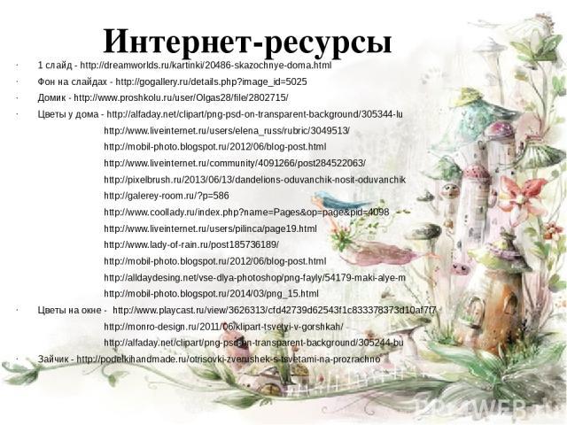 Интернет-ресурсы 1 слайд - http://dreamworlds.ru/kartinki/20486-skazochnye-doma.html Фон на слайдах - http://gogallery.ru/details.php?image_id=5025 Домик - http://www.proshkolu.ru/user/Olgas28/file/2802715/ Цветы у дома - http://alfaday.net/clipart/…