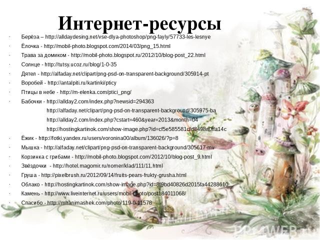 Интернет-ресурсы Берёза – http://alldaydesing.net/vse-dlya-photoshop/png-fayly/57733-les-lesnye Ёлочка - http://mobil-photo.blogspot.com/2014/03/png_15.html Трава за домиком - http://mobil-photo.blogspot.ru/2012/10/blog-post_22.html Солнце - http://…