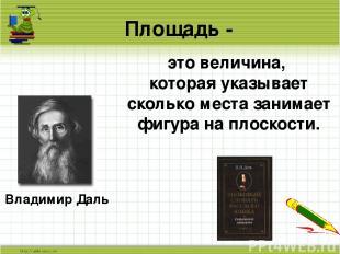 Площадь - Владимир Даль это величина, которая указывает сколько места занимает ф