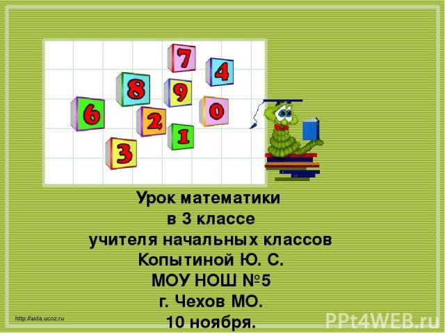 http://aida.ucoz.ru Урок математики в 3 классе учителя начальных классов Копытиной Ю. С. МОУ НОШ №5 г. Чехов МО. 10 ноября.