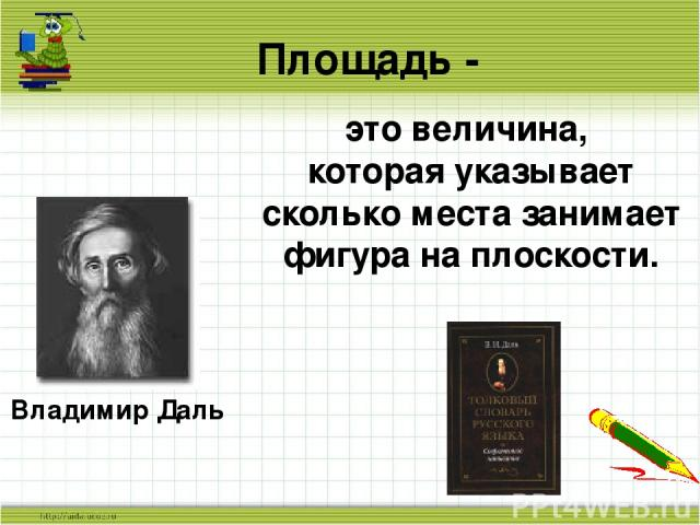 Площадь - Владимир Даль это величина, которая указывает сколько места занимает фигура на плоскости.