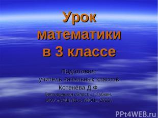 Урок математики в 3 классе Подготовил: учитель начальных классов Котенёва Д.Ф. Б