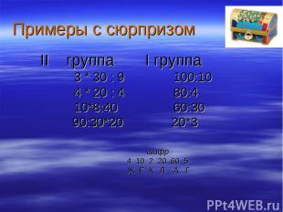 Примеры с сюрпризом II группа I группа 3 * 30 : 9 100:10 4 * 20 : 4 80:4 10*8:40