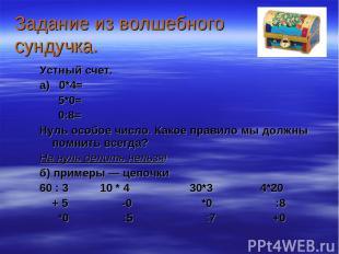 Задание из волшебного сундучка. Устный счет. а) 0*4= 5*0= 0:8= Нуль особое число