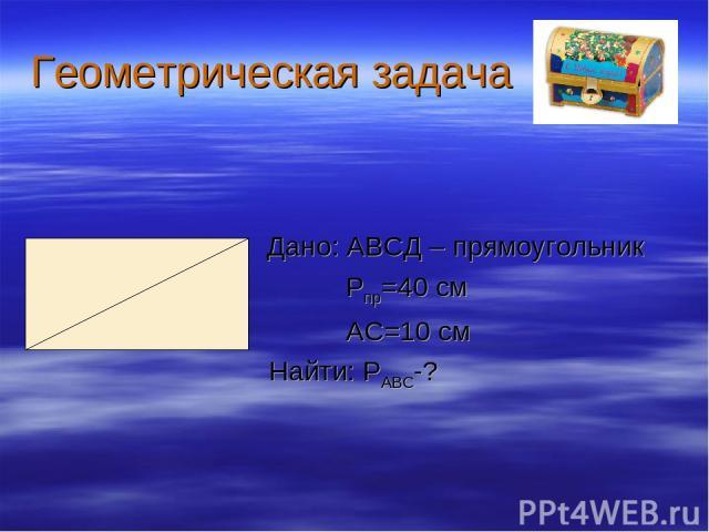 Геометрическая задача Дано: АВСД – прямоугольник Рпр=40 см АС=10 см Найти: РАВС-?